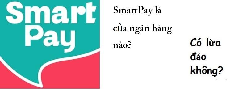 Smartpay của ngân hàng nào? Smartpay có lừa đảo không?