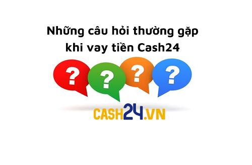 Những câu hỏi thường gặp khi vay tiền tại Cash24