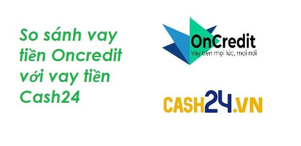 So sánh vay tiền Oncredit với vay tiền Cash24