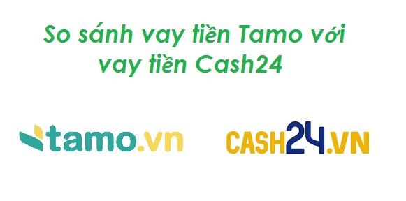 So sánh vay tiền Tamo với vay tiền Cash24