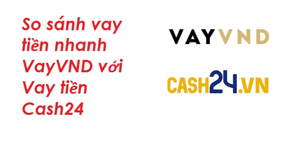 So sánh vay tiền nhanh VayVND với Vay tiền Cash24