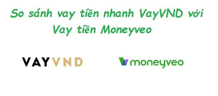 So sánh vay tiền nhanh VayVND với Vay tiền Moneyveo