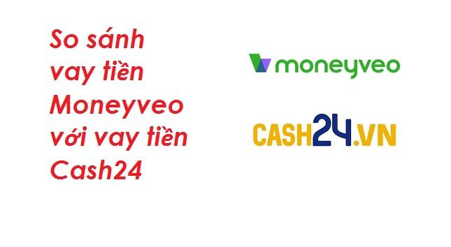So sánh vay tiền Moneyveo với vay tiền Cash24